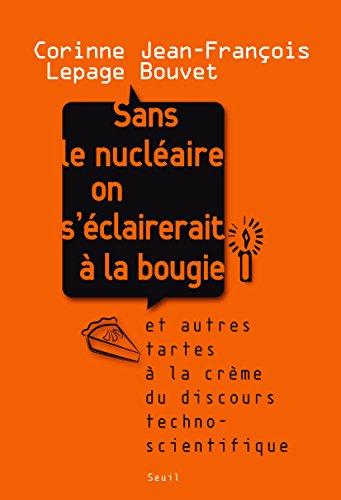 Sans le nucléaire on s'éclairerait à la bougie: Et autres tartes à la crème du discours technoscientifique | Corinne Lepage, Jean François Bouvet
